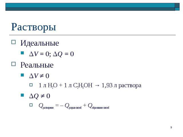 Идеальные Идеальные ΔV = 0; ΔQ = 0 Реальные ΔV ≠ 0 1 л H2O + 1 л C2H5OH → 1,93 л раствора ΔQ ≠ 0 Qрастворение = – Qразрыв связей + Qобразование связей