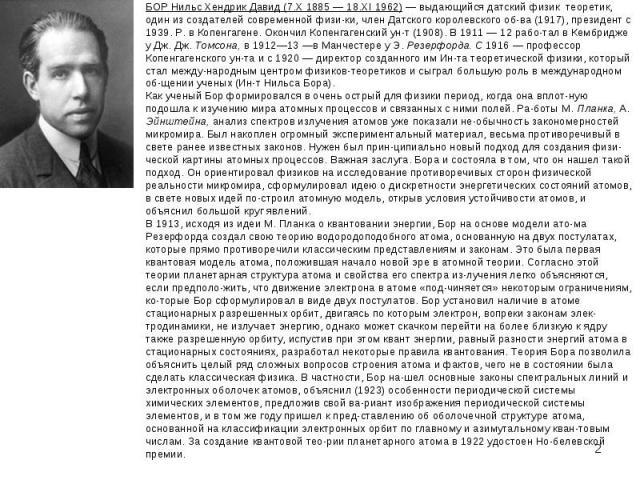 БОР Нильс Хендрик Давид (7.Х 1885 — 18.XI 1962) — выдающийся датский физик теоретик, один из создателей современной физи ки, член Датского королевского об-ва (1917), президент с 1939. Р. в Копенгагене. Окончил Копенгагенский ун-т (1908). В 1911 — 12…