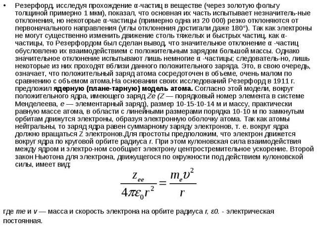 Резерфорд, исследуя прохождение α-частиц в веществе (через золотую фольгу толщиной примерно 1 мкм), показал, что основная их часть испытывает незначительные отклонения, но некоторые α-частицы (примерно одна из 20 000) резко отклоняются от перво…