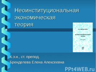 Неоинституциональная экономическая теория К.э.н., ст. препод. Бренделева Елена А