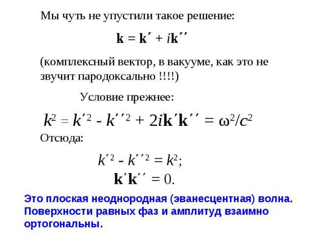 Мы чуть не упустили такое решение: k = k΄ + ik΄΄ (комплексный вектор, в вакууме, как это не звучит пародоксально !!!!)  Условие прежнее:  k2 = k΄2 - k΄΄2 + 2ik΄k΄΄ = ω2/c2 Отсюда:  k΄2 - k΄΄2 = k2;  k΄k΄΄ = 0.