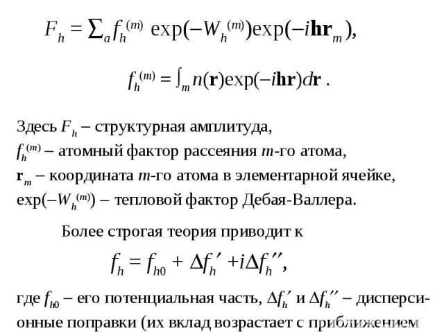 Здесь Fh структурная амплитуда, fh(m) атомный фактор рассеяния m-го атома, rm координата m-го атома в элементарной ячейке, exp( Wh(m)) тепловой фактор Дебая-Валлера. Более строгая теория приводит к fh=fh0+ fh +i fh , где fh0 его потенциальная ч…