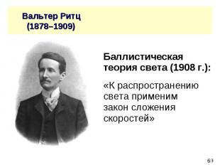 Вальтер Ритц (1878–1909) Баллистическая теория света (1908 г.): «К распространен