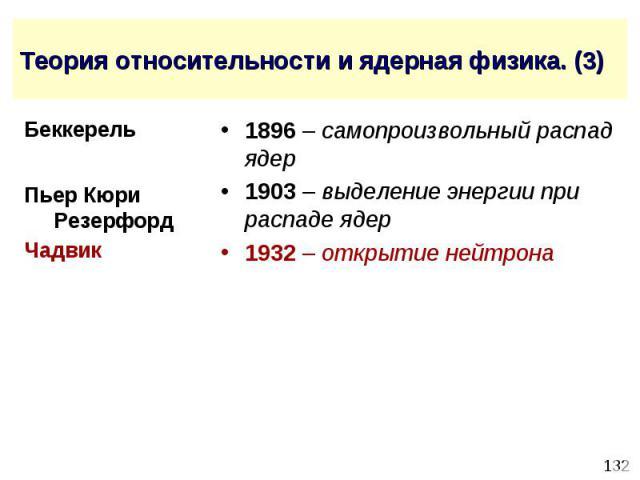 Теория относительности и ядерная физика. (3) 1896 – самопроизвольный распад ядер 1903 – выделение энергии при распаде ядер 1932 – открытие нейтрона