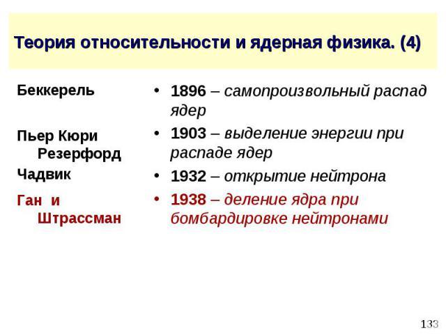 Теория относительности и ядерная физика. (4) 1896 – самопроизвольный распад ядер 1903 – выделение энергии при распаде ядер 1932 – открытие нейтрона 1938 – деление ядра при бомбардировке нейтронами