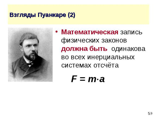 Взгляды Пуанкаре (2) Математическая запись физических законов должна быть одинакова во всех инерциальных системах отсчёта F = m a