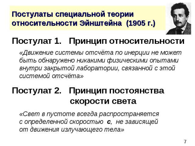 Постулаты специальной теории относительности Эйнштейна (1905 г.) Постулат 1. Принцип относительности «Движение системы отсчёта по инерции не может быть обнаружено никакими физическими опытами внутри закрытой лаборатории, связанной с этой системой от…