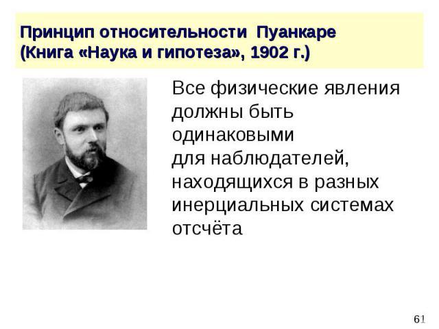 Принцип относительности Пуанкаре (Книга «Наука и гипотеза», 1902 г.) Все физические явления должны быть одинаковыми для наблюдателей, находящихся в разных инерциальных системах отсчёта
