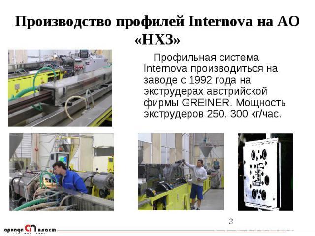 Профильная система Internova производиться на заводе с 1992 года на экструдерах австрийской фирмы GREINER. Мощность экструдеров 250, 300 кг/час. Профильная система Internova производиться на заводе с 1992 года на экструдерах австрийской фирмы GREINE…