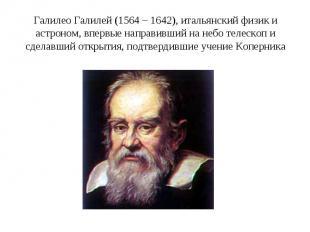 Галилео Галилей (1564 – 1642), итальянский физик и астроном, впервые направивший