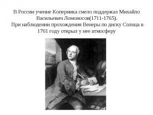 В России учение Коперника смело поддержал Михайло Васильевич Ломоносов(1711-1765