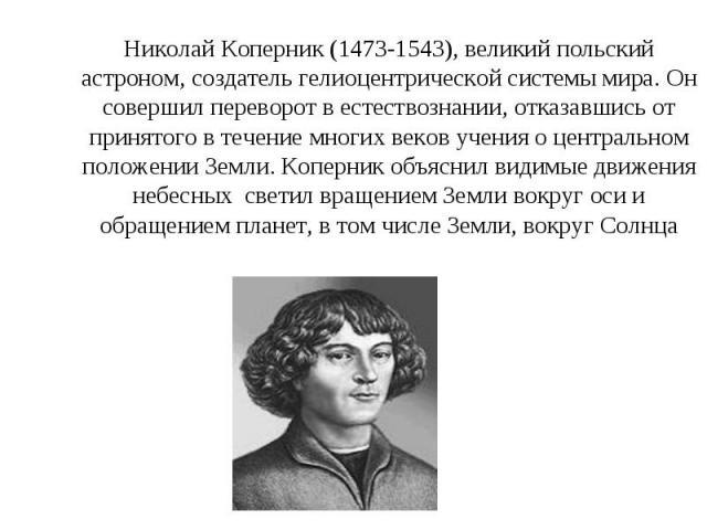 Николай Коперник (1473-1543), великий польский астроном, создатель гелиоцентрической системы мира. Он совершил переворот в естествознании, отказавшись от принятого в течение многих веков учения о центральном положении Земли. Коперник объяснил видимы…