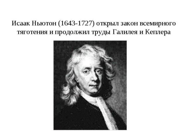 Исаак Ньютон (1643-1727) открыл закон всемирного тяготения и продолжил труды Галилея и Кеплера