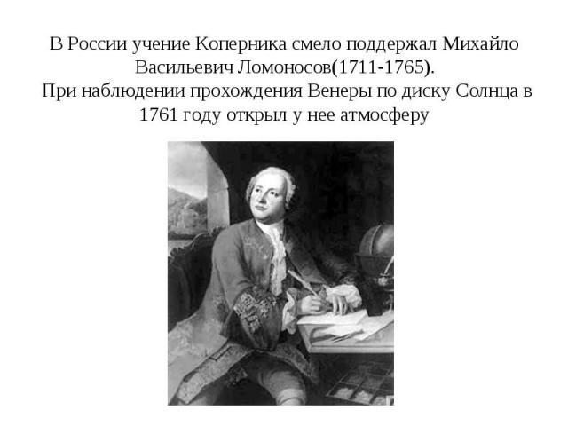 В России учение Коперника смело поддержал Михайло Васильевич Ломоносов(1711-1765). При наблюдении прохождения Венеры по диску Солнца в 1761 году открыл у нее атмосферу