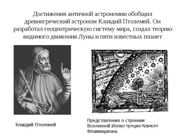 Достижения античной астрономии обобщил древнегреческий астроном Клавдий Птолемей. Он разработал геоцентрическую систему мира, создал теорию видимого движения Луны и пяти известных планет