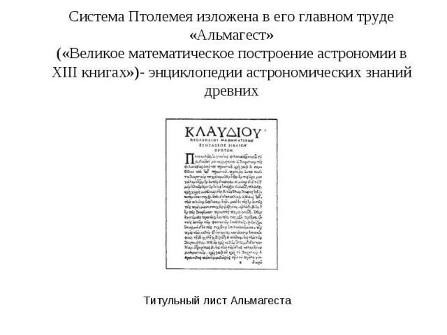 Система Птолемея изложена в его главном труде «Альмагест» («Великое математическое построение астрономии в XIII книгах»)- энциклопедии астрономических знаний древних