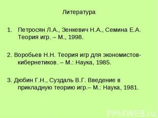 Литература Петросян Л.А., Зенкевич Н.А., Семина Е.А. Теория игр. – М., 1998. 2.