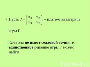 Пусть – платежная матрица игры Г. Если она не имеет седловой точки, то единствен