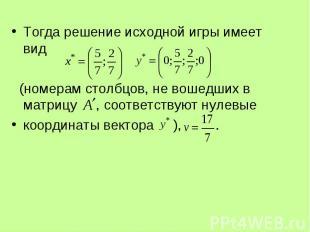 Тогда решение исходной игры имеет вид Тогда решение исходной игры имеет вид (ном