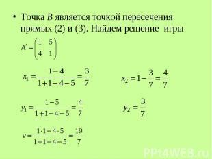 Точка B является точкой пересечения прямых (2) и (3). Найдем решение игры Точка