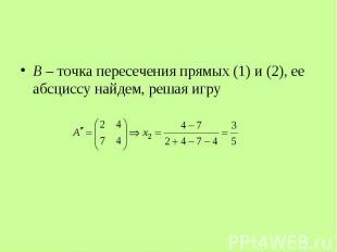 B – точка пересечения прямых (1) и (2), ее абсциссу найдем, решая игру B – точка