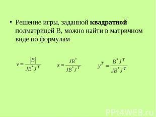 Решение игры, заданной квадратной подматрицей В, можно найти в матричном виде по
