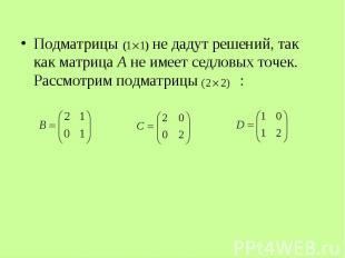 Подматрицы не дадут решений, так как матрица А не имеет седловых точек. Рассмотр