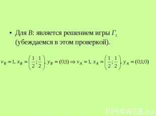 Для В: является решением игры ГА (убеждаемся в этом проверкой). Для В: является