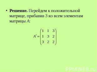 Решение. Перейдем к положительной матрице, прибавив 3 ко всем элементам матрицы
