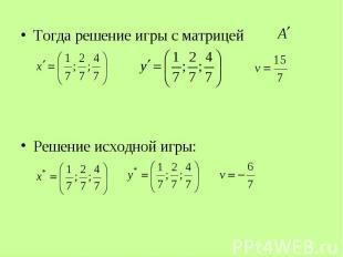 Тогда решение игры с матрицей Тогда решение игры с матрицей Решение исходной игр