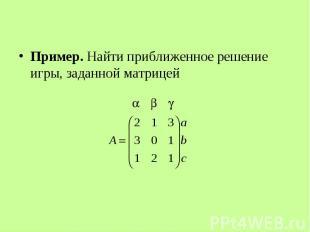 Пример. Найти приближенное решение игры, заданной матрицей Пример. Найти приближ