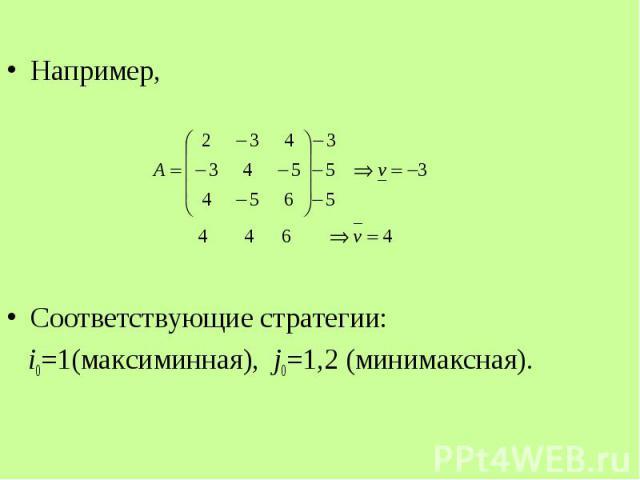 Например, Например, Соответствующие стратегии: i0=1(максиминная), j0=1,2 (минимаксная).