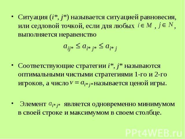 Ситуация (i*, j*) называется ситуацией равновесия, или седловой точкой, если для любых , , выполняется неравенство Ситуация (i*, j*) называется ситуацией равновесия, или седловой точкой, если для любых , , выполняется неравенство Соответствующие стр…