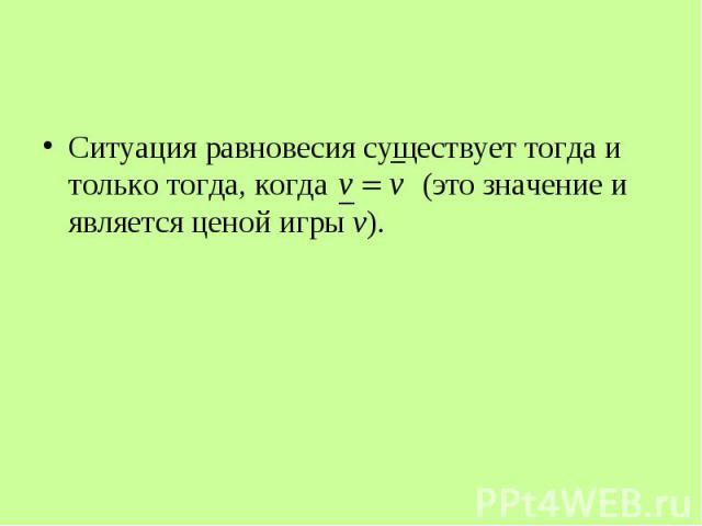 Ситуация равновесия существует тогда и только тогда, когда (это значение и является ценой игры v). Ситуация равновесия существует тогда и только тогда, когда (это значение и является ценой игры v).