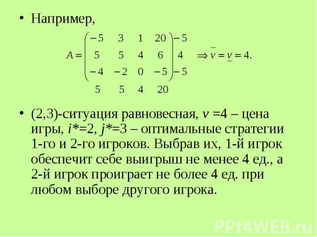 Например, Например, (2,3)-ситуация равновесная, v =4 – цена игры, i*=2, j*=3 – оптимальные стратегии 1-го и 2-го игроков. Выбрав их, 1-й игрок обеспечит себе выигрыш не менее 4 ед., а 2-й игрок проиграет не более 4 ед. при любом выборе другого игрока.