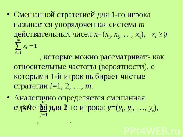 Смешанной стратегией для 1-го игрока называется упорядоченная система m действительных чисел x=(x1, x2, …, xm), , Смешанной стратегией для 1-го игрока называется упорядоченная система m действительных чисел x=(x1, x2, …, xm), , , которые можно рассм…