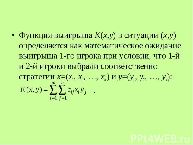 Функция выигрыша K(x,y) в ситуации (x,y) определяется как математическое ожидание выигрыша 1-го игрока при условии, что 1-й и 2-й игроки выбрали соответственно стратегии x=(x1, x2, …, xm) и y=(y1, y2, …, yn): Функция выигрыша K(x,y) в ситуации (x,y)…