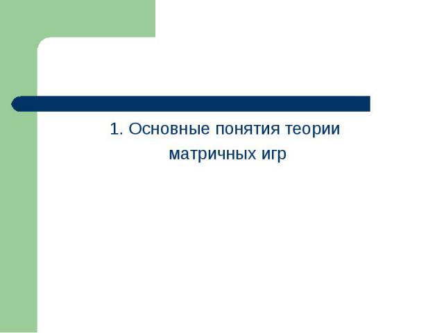 1. Основные понятия теории 1. Основные понятия теории матричных игр