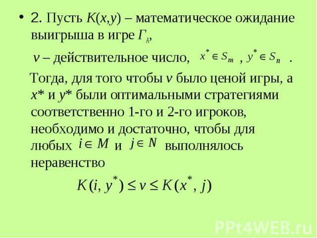 2. Пусть K(x,y) – математическое ожидание выигрыша в игре ГА, 2. Пусть K(x,y) – математическое ожидание выигрыша в игре ГА, v – действительное число, , . Тогда, для того чтобы v было ценой игры, а x* и y* были оптимальными стратегиями соответственно…