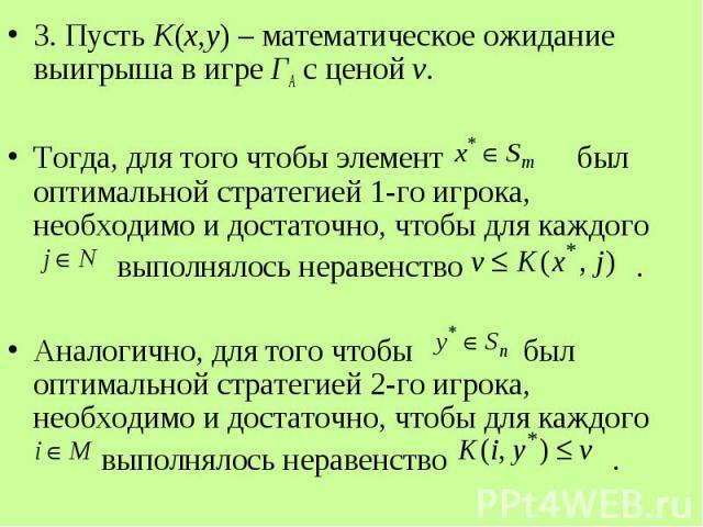 3. Пусть K(x,y) – математическое ожидание выигрыша в игре ГА с ценой v. 3. Пусть K(x,y) – математическое ожидание выигрыша в игре ГА с ценой v. Тогда, для того чтобы элемент был оптимальной стратегией 1-го игрока, необходимо и достаточно, чтобы для …