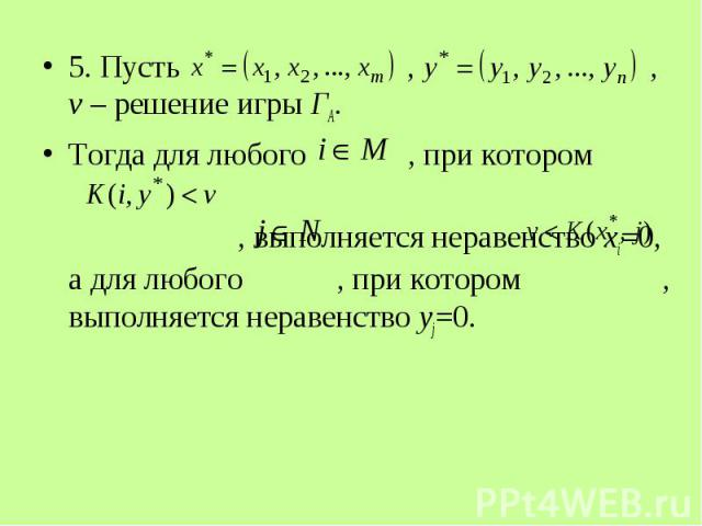 5. Пусть , , v – решение игры ГА. 5. Пусть , , v – решение игры ГА. Тогда для любого , при котором , выполняется неравенство xi=0, а для любого , при котором , выполняется неравенство yj=0.