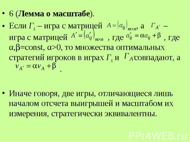 6 (Лемма о масштабе). 6 (Лемма о масштабе). Если ГА – игра с матрицей , а – игра с матрицей , где , где α, =const, α>0, то множества оптимальных стратегий игроков в играх ГА и совпадают, а . Иначе говоря, две игры, отличающиеся лишь началом отсче…