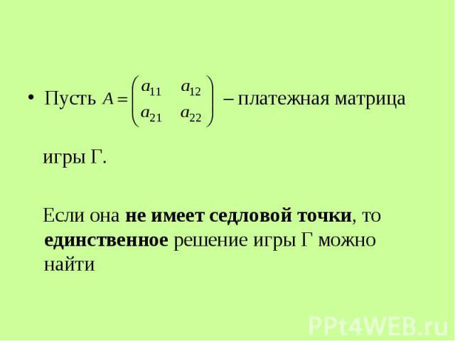 Пусть – платежная матрица игры Г. Если она не имеет седловой точки, то единственное решение игры Г можно найти