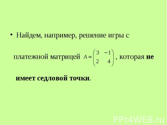 Найдем, например, решение игры с Найдем, например, решение игры с платежной матрицей , которая не имеет седловой точки.