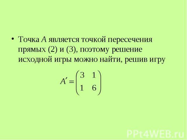 Точка A является точкой пересечения прямых (2) и (3), поэтому решение исходной игры можно найти, решив игру Точка A является точкой пересечения прямых (2) и (3), поэтому решение исходной игры можно найти, решив игру