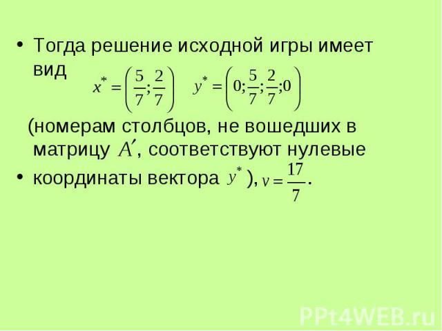 Тогда решение исходной игры имеет вид Тогда решение исходной игры имеет вид (номерам столбцов, не вошедших в матрицу , соответствуют нулевые координаты вектора ), .