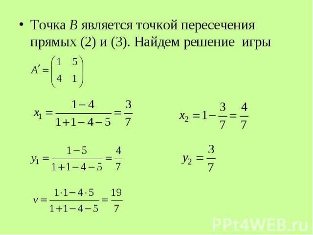 Точка B является точкой пересечения прямых (2) и (3). Найдем решение игры Точка B является точкой пересечения прямых (2) и (3). Найдем решение игры