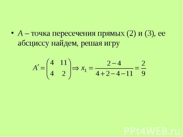 A – точка пересечения прямых (2) и (3), ее абсциссу найдем, решая игру A – точка пересечения прямых (2) и (3), ее абсциссу найдем, решая игру
