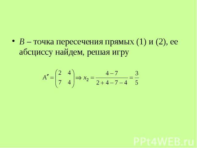 B – точка пересечения прямых (1) и (2), ее абсциссу найдем, решая игру B – точка пересечения прямых (1) и (2), ее абсциссу найдем, решая игру