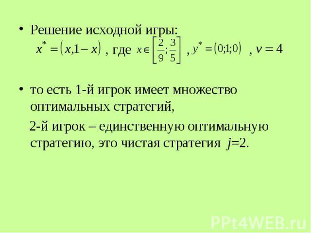 Решение исходной игры: Решение исходной игры: , где , , то есть 1-й игрок имеет множество оптимальных стратегий, 2-й игрок – единственную оптимальную стратегию, это чистая стратегия j=2.